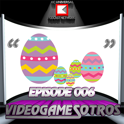 VIDEOGAMESOTROS: The Podcast - EPISODE 006: Recently Played Games and Easter Eggs