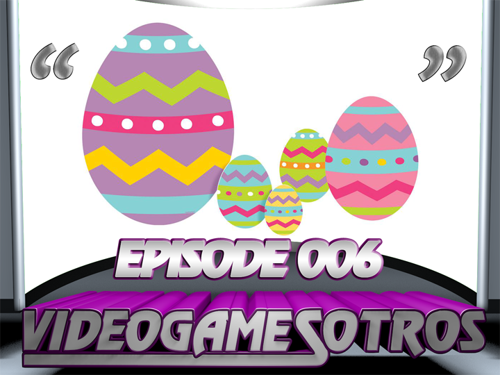 VIDEOGAMESOTROS: The Podcast EP006 - 'Recently Played Games and Easter Eggs'